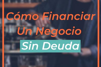 Porque Financiar Un Negocio Sin Deuda y Cómo Hacerlo